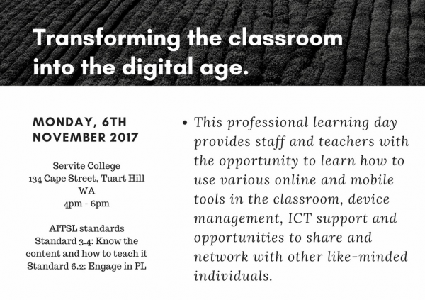 Transforming the classroom into the Digital Age - November 6th 2017 at Servite College, Cape Street, Tuart Hill. This Professional Learning day provides staff and teachers with the opportunity to learn how to use various online and mobile tools in the classroom, device management, ICT support and opportunities to share and network with other like-minded individuals.