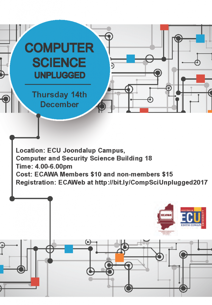 Computer Science Unplugged – Sharing Session Presenters: Ian Gaynor (Principal Consultant, Technologies, SCASA), Jonathan Ihlein, Shaloni Naik, Date: Week 10 – Thursday 14th December, 2017 Time: 4.00pm – 6.00pm with afternoon tea available Venue: ECU Joondalup Campus Cost: Members $10.00 Non Members $15.00 Tickets: Tickets must be purchased in advance, and are available from http://bit.ly/ECAWAPLTickets