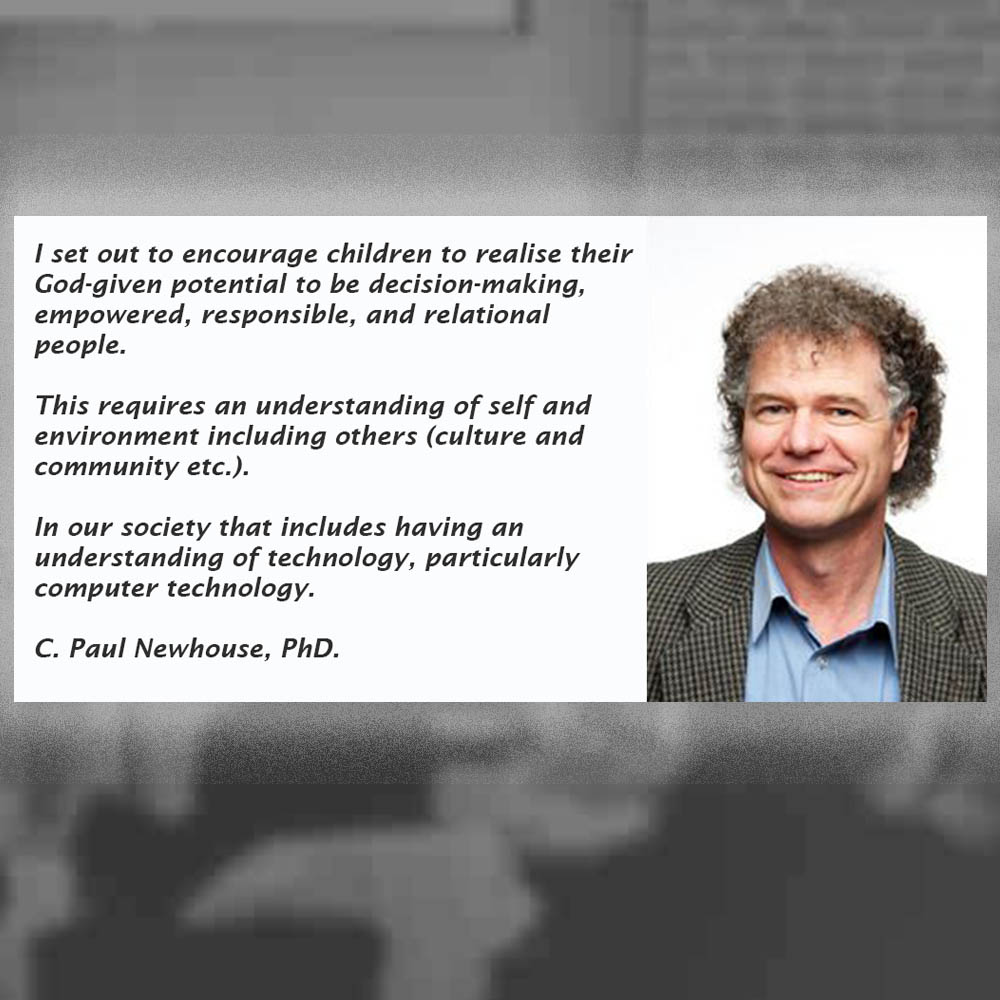 I set out to encourage children to realise their God-given potential to be decision-making, empowered, responsible, and relational people. This requires an understanding of self and environment including others (culture and community etc.). In our society that includes having an understanding of technology, particularly computer technology. C. Paul Newhouse PhD.