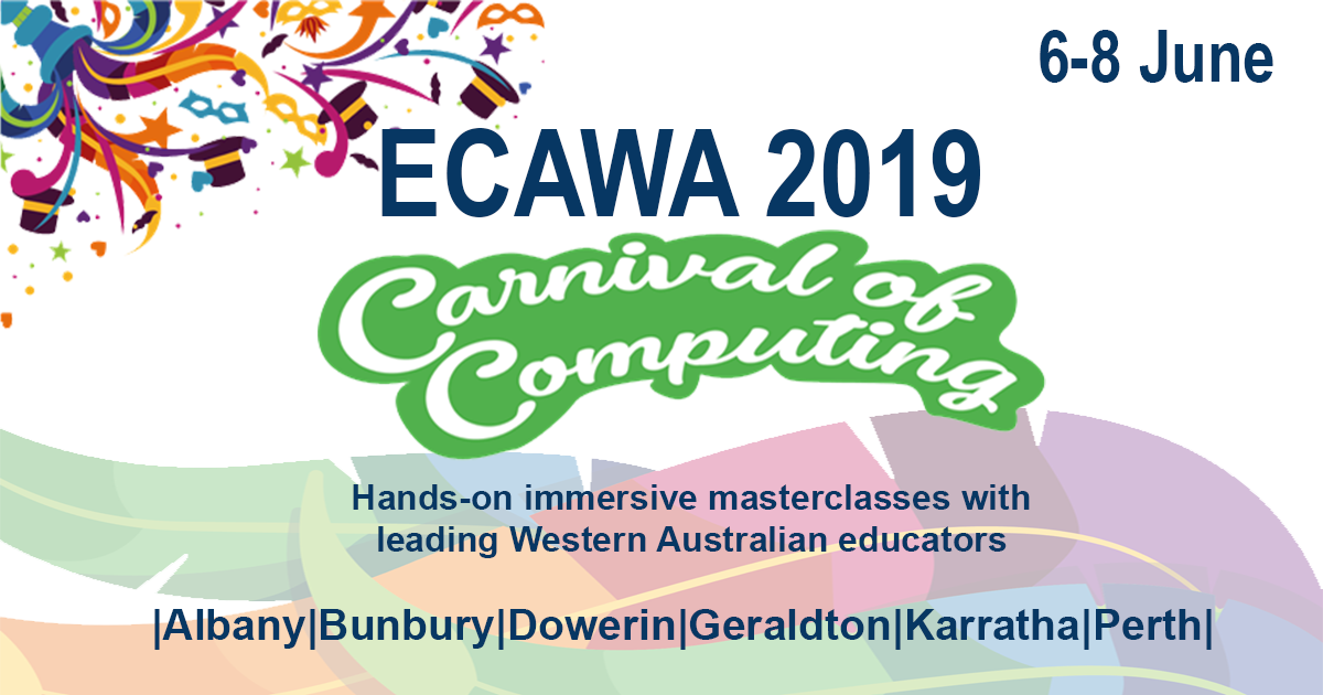 ECAWA 2019 – A Carnival of Computing! Coming to Perth – Albany – Bunbury – Dowerin – Geraldton – Karratha K-12 teachers will be able to select from a range of future-focused, innovative, practical, hands-on masterclasses that provide opportunities for deep learning. June 6th, 7th, 8th 2019