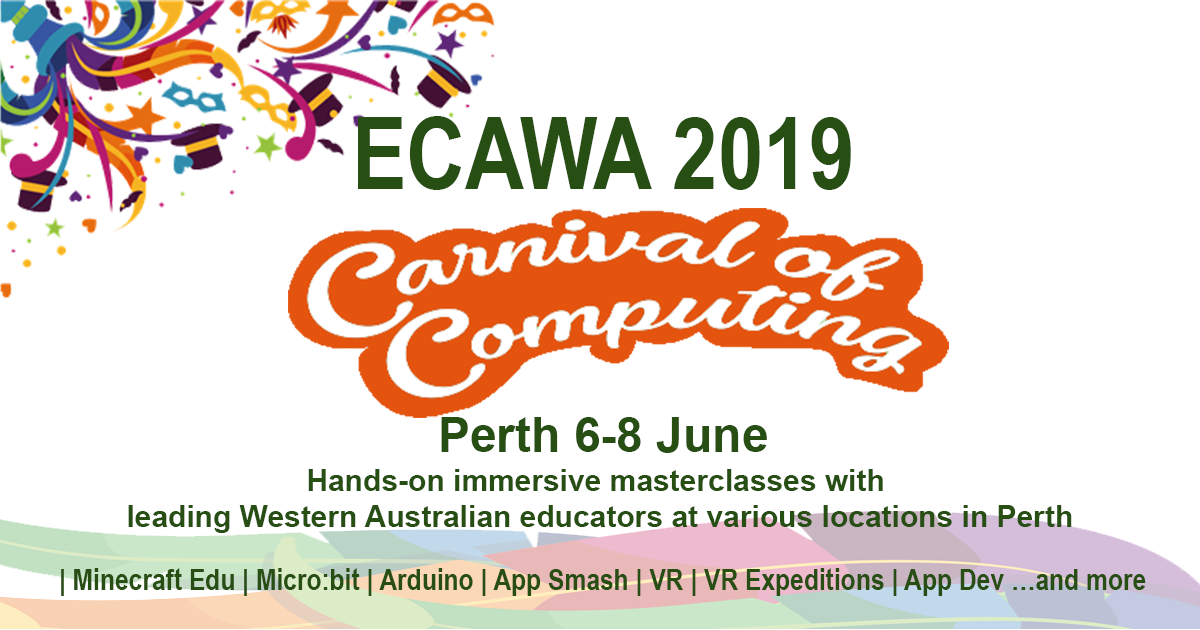 ECAWA 2019 – A Carnival of Computing! Perth K-12 teachers will be able to select from a range of future-focused, innovative, practical, hands-on masterclasses that provide opportunities for deep learning. June 6th, 7th, 8th 2019